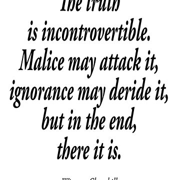 Winston Churchill,  The truth is incontrovertible. Malice may attack it, ignorance may deride it, but in the end, there it is.  by TOMSREDBUBBLE