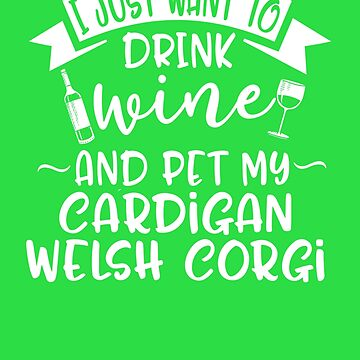 Want To Drink Wine & Pet My Cardigan Welsh Corgi  by AlwaysAwesome