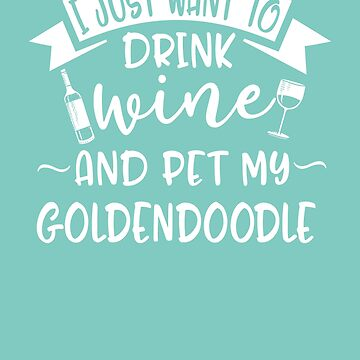 Just Want To Drink Wine & Pet My Goldendoodle by AlwaysAwesome