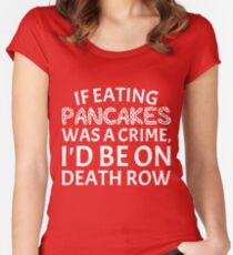 If Eating Pancakes Was a Crime on Death Row T-Shirt Women's Fitted Scoop T-Shirt