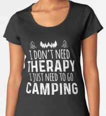 I Don't Need Therapy I Just Need To Go Camping Women's Premium T-Shirt