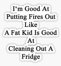 I'm Good At Putting Fires Out Like A Fat Kid Is Good At Cleaning Out A Fridge  Sticker