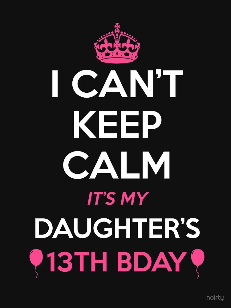 i cant keep calm its my daughters 13th birthday shirt classic t