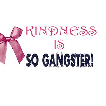 Kindness is SO GANGSTER! by Chackie