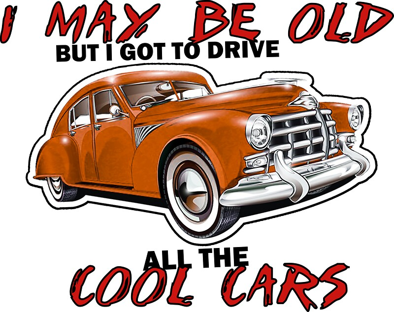 I MAY BE OLD BUT I GOT TO DRIVE ALL THE COOL CARS\