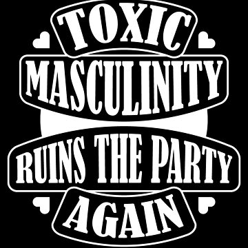 Toxic masculinity ruins the party again by profmuffins