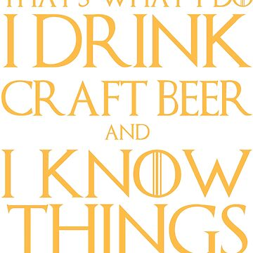I Drink Craft Beer and I Know Things T-Shirt by AlienFrogTees
