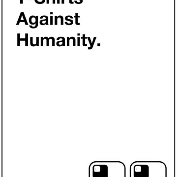 T Shirts Against Humanity by 8eye