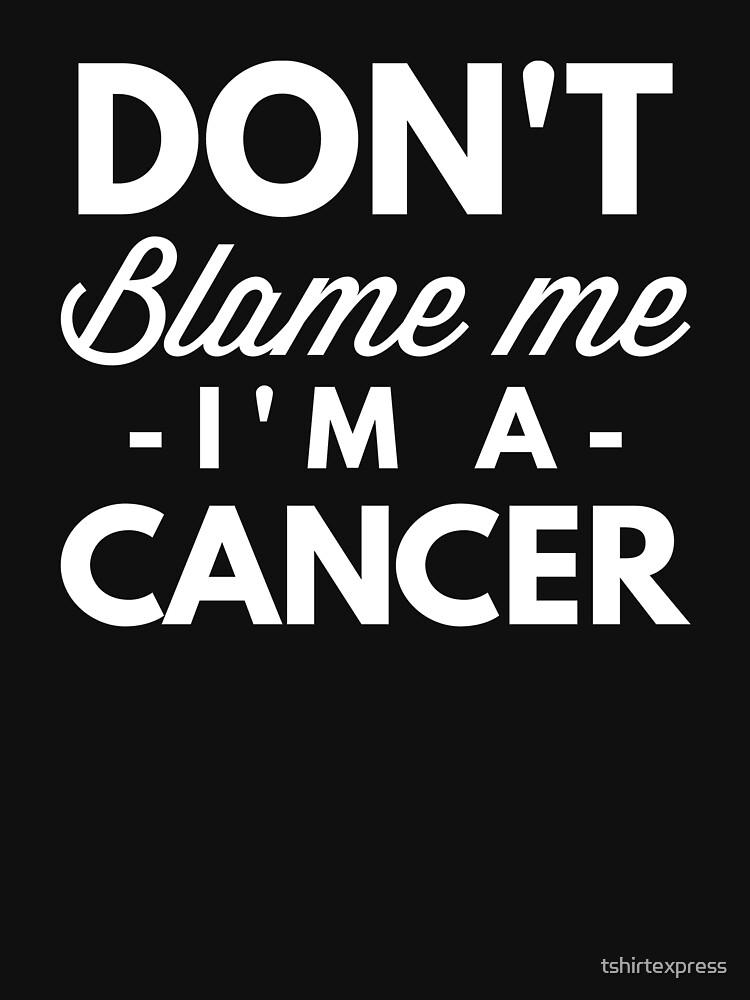 Don't blame me I'm a Cancer by tshirtexpress