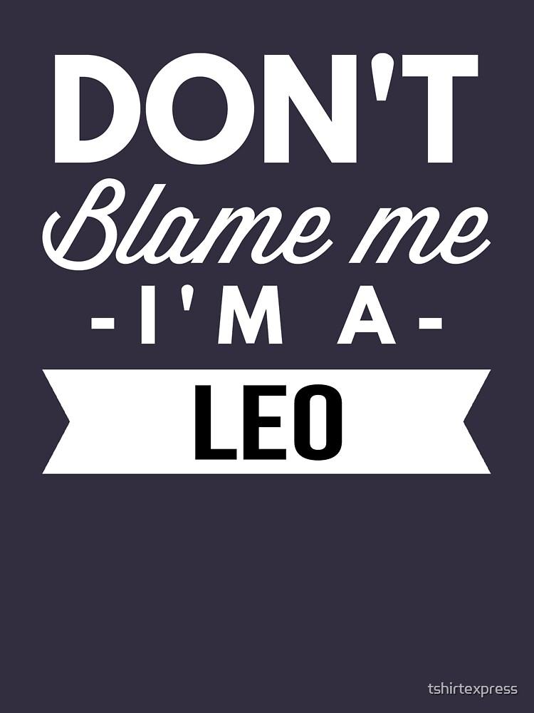 Don't blame me I'm a Leo by tshirtexpress
