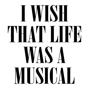 I Wish That Life Was A Musical by teesaurus