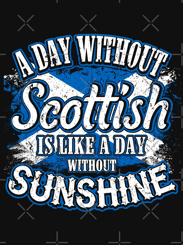 A Day Without Scottish is Like A Day Without Sunshine  by pigpro