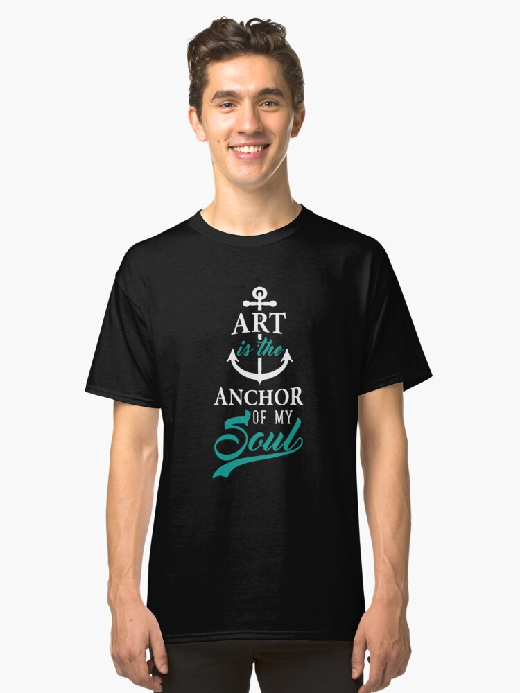 Art is the Anchor of my Soul Educator Student Gifts Classic T-Shirt Front