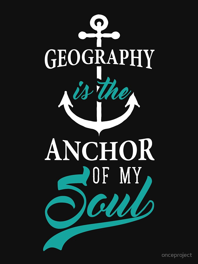 Geography is the Anchor of my Soul Educator Student Gifts by onceproject