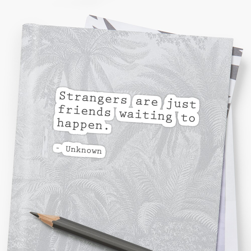 Strangers are just friends waiting to happen by FTML