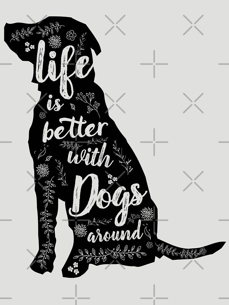 Life Is Better With Dogs Around by nameonshirt