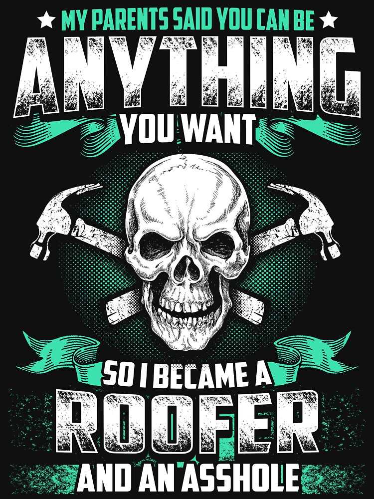 MY PARENTS SAID YOU CAN BE ROOFER by todayshirt