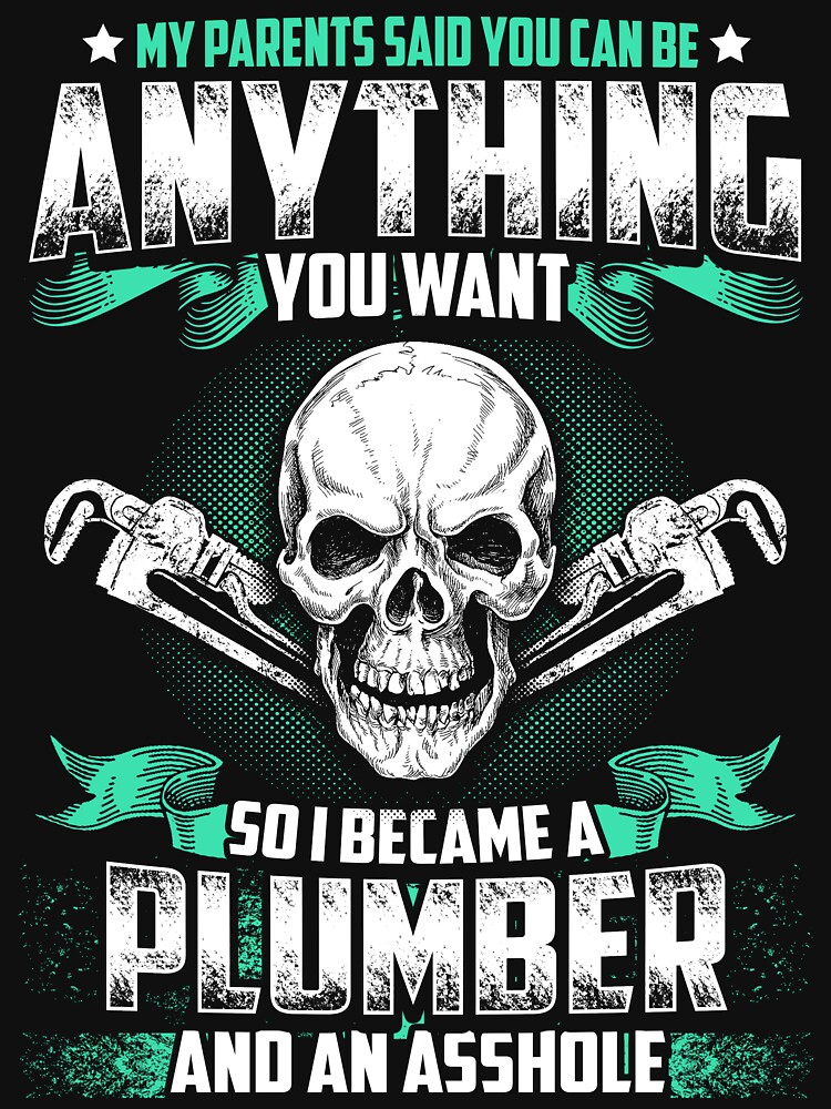 MY PARENTS SAID YOU CAN BE PLUMBER by todayshirt