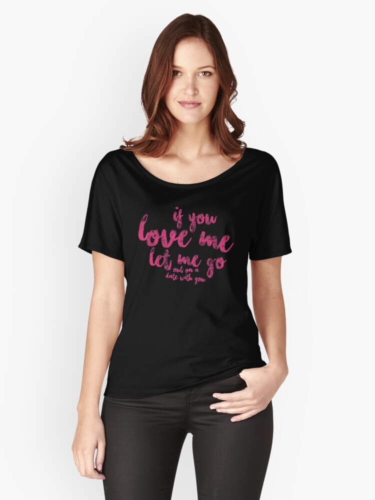 If You Love Me Let Me Go -out on a date with you- Women's Relaxed Fit T-Shirt Front