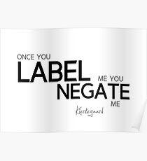 once you label me you negate me - kierkegaard Poster