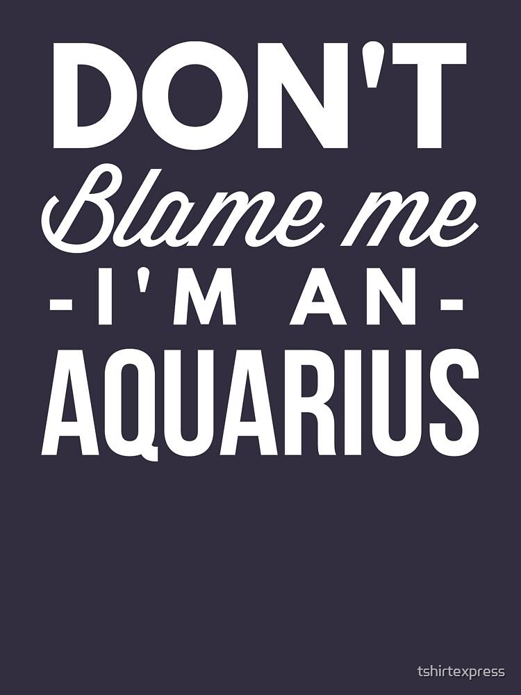 Don't blame me I'm an Aquarius by tshirtexpress