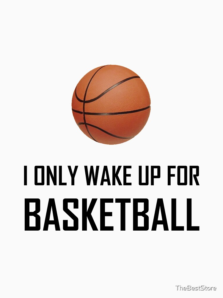 I Only Wake Up For Basketball by TheBestStore
