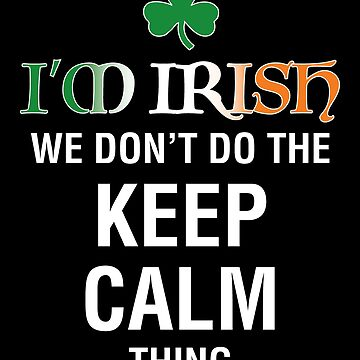 I'm Irish! We Don't Do the Keep Calm Thing! by MDBMerch