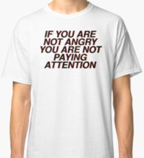 if you are not angry you are not paying attention Classic T-Shirt