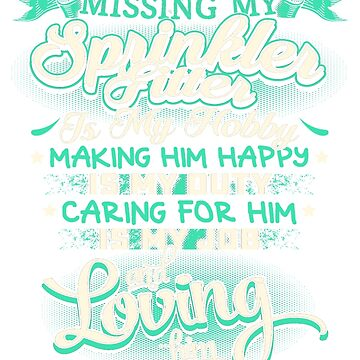MISSING MY SPRINKLER FITTER LOVING IS MY LIFE by todayshirt
