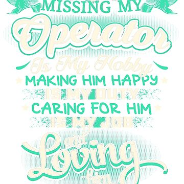 MISSING MY OPERATOR LOVING IS MY LIFE by todayshirt