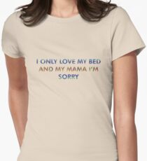 I Only Love My Bed And My Mama, I'm Sorry Women's Fitted T-Shirt