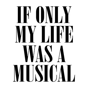 If Only My Life Was A Musical by teesaurus