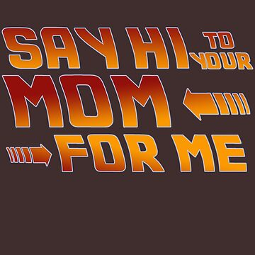 Say Hi to your mom for me by Abili-Tees