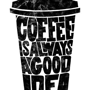 Coffee is Always a Good Idea by Mira-Iossifova