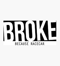 broke - because racecar Photographic Print