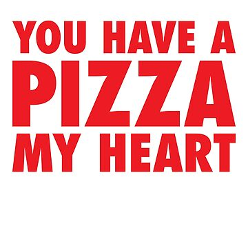 You Have A Pizza My Heart by anthonymzubia