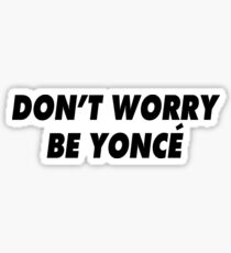 DON'T WORRY BE YONCÉ Sticker