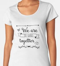 we are so good together Women's Premium T-Shirt