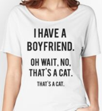 I Have A Boyfriend. Oh Wait, That's A Cat. That's Women's Relaxed Fit T-Shirt