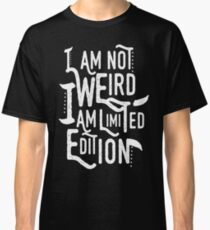 I Am Not Weird I Am Limited Edition Classic T-Shirt