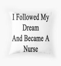 I Followed My Dream And Became A Nurse  Throw Pillow