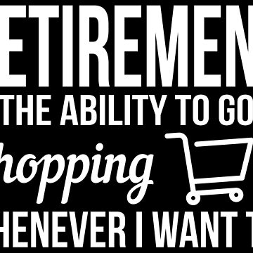 Retirement - The ability to go shopping whenever I want to by nektarinchen
