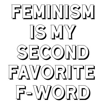 Feminism Is My Second Favorite F-Word by jimwest001