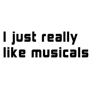 I JUST REALLY LIKE MUSICALS by drakouv