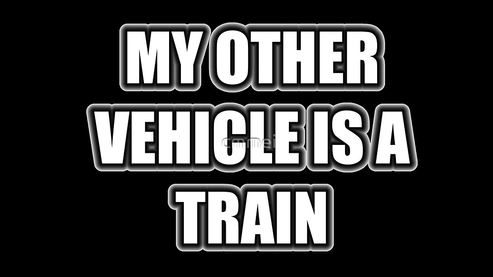 My Other Vehicle Is A Train by cmmei