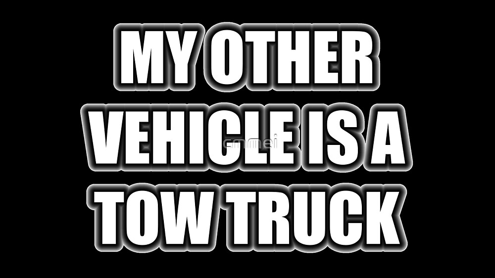 My Other Vehicle Is A Tow Truck by cmmei