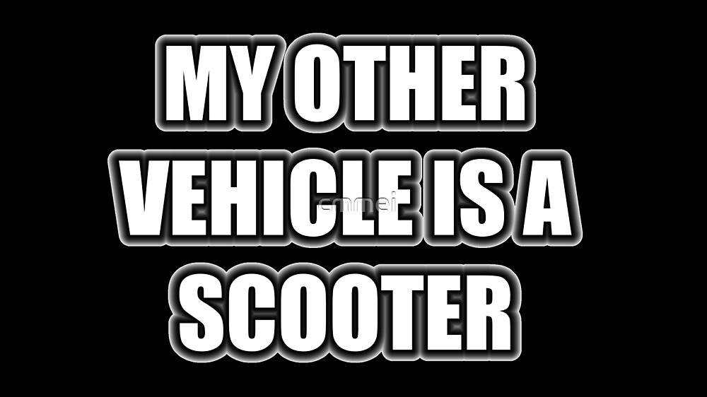 My Other Vehicle Is A Scooter by cmmei