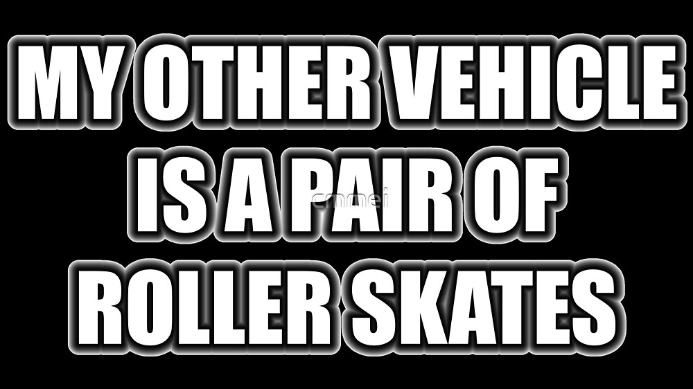 My Other Vehicle Is A Pair Of Roller Skates by cmmei