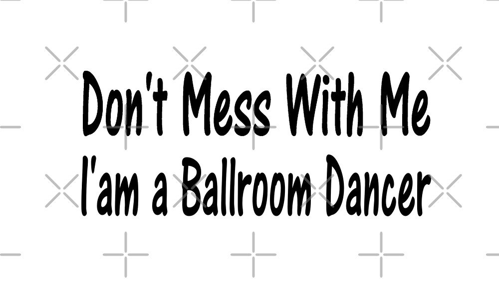 Don't Mess With Me - Funny Ballroom Dancing T Shirt  by greatshirts