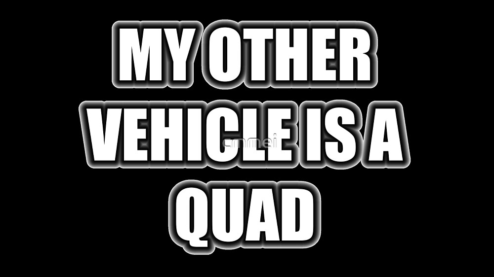 My Other Vehicle Is A Quad by cmmei
